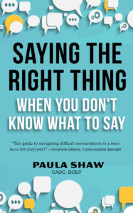 Saying the Right Thing When You Don't Know What to say by Paula Shaw