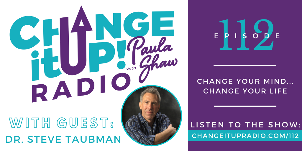 112: Change Your Mind…Change Your Life with Dr. Steve Taubman