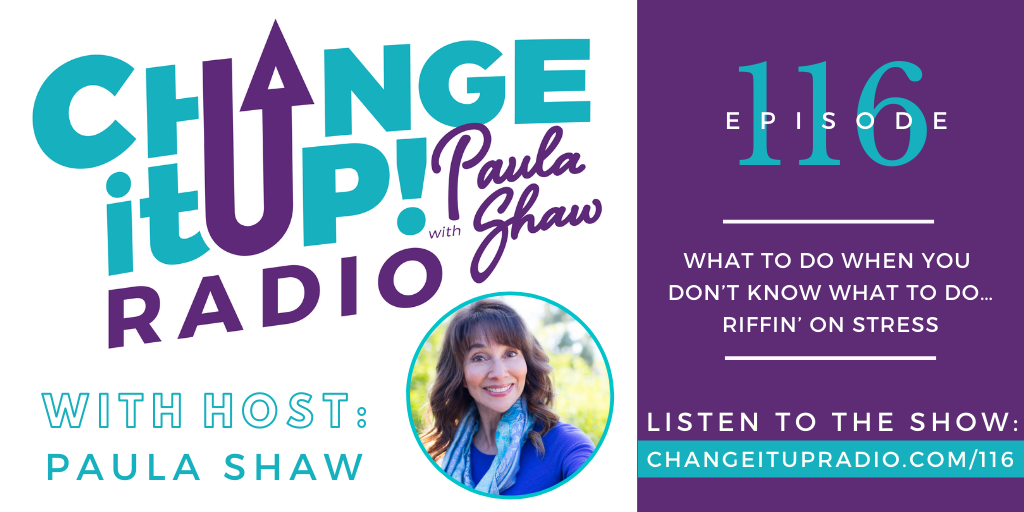 116: What To Do When You Don't Know What To Do… Riffin' on Stress with Paula