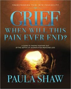 Grief, When Will This Pain Ever End? by Paula Shaw - Cover Image of Book - Change It Up Radio with Paula Shaw
