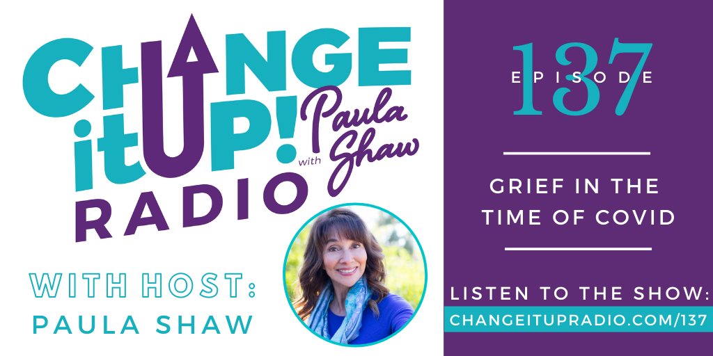Change It Up Radio with Paula Shaw - Episode 137: Grief in the Time of COVID