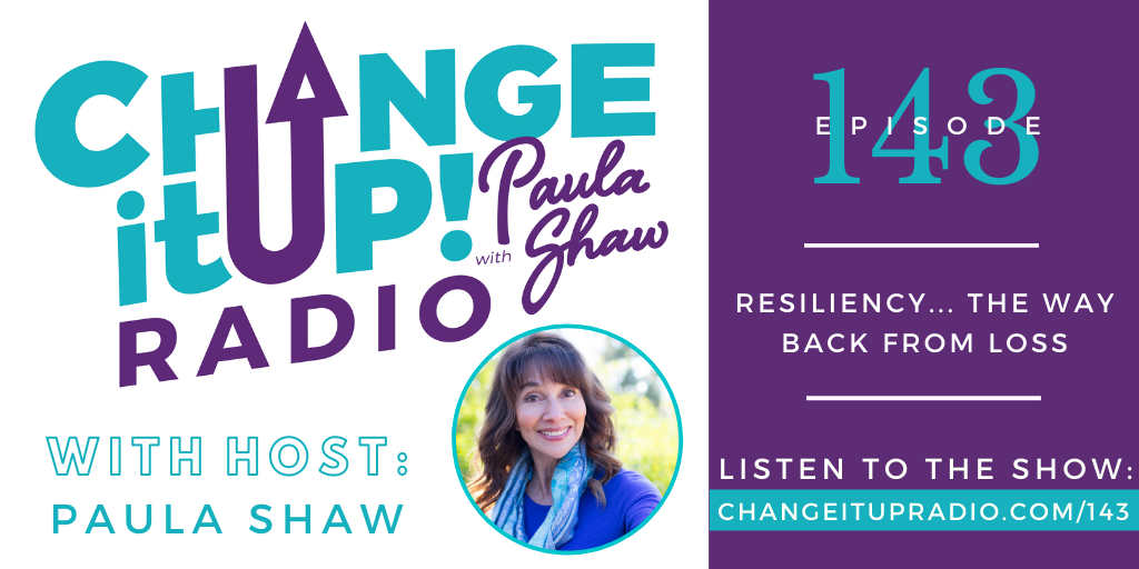 Change It Up Radio with Paula Shaw - Episode 143: Resiliency... The Way Back From Loss - Show Graphic