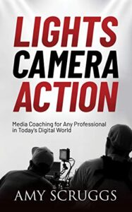 Lights, Camera, Action - Media Coaching for Any Professional in Todays Digital World by Amy Scruggs