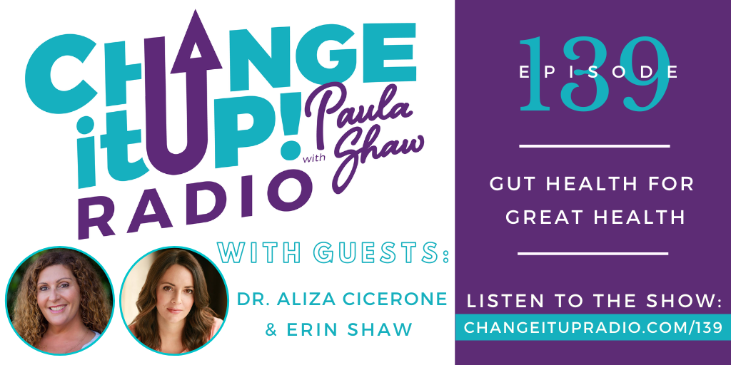 Change It Up Radio with Paula Shaw - Episode 139: Gut Health for Great Health with Dr. Aliza Cicerone and Erin Shaw