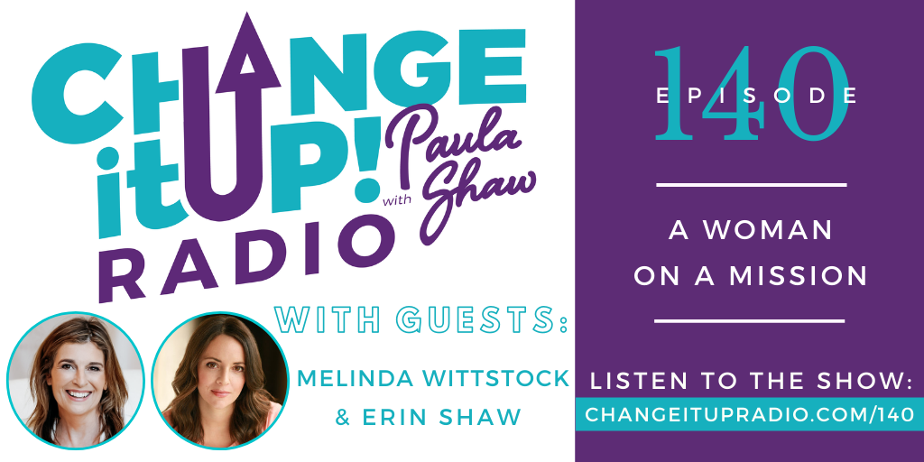 Change It Up Radio with Paula Shaw - Episode 140: A Woman on a Mission with Melinda Wittstock and Erin Shaw