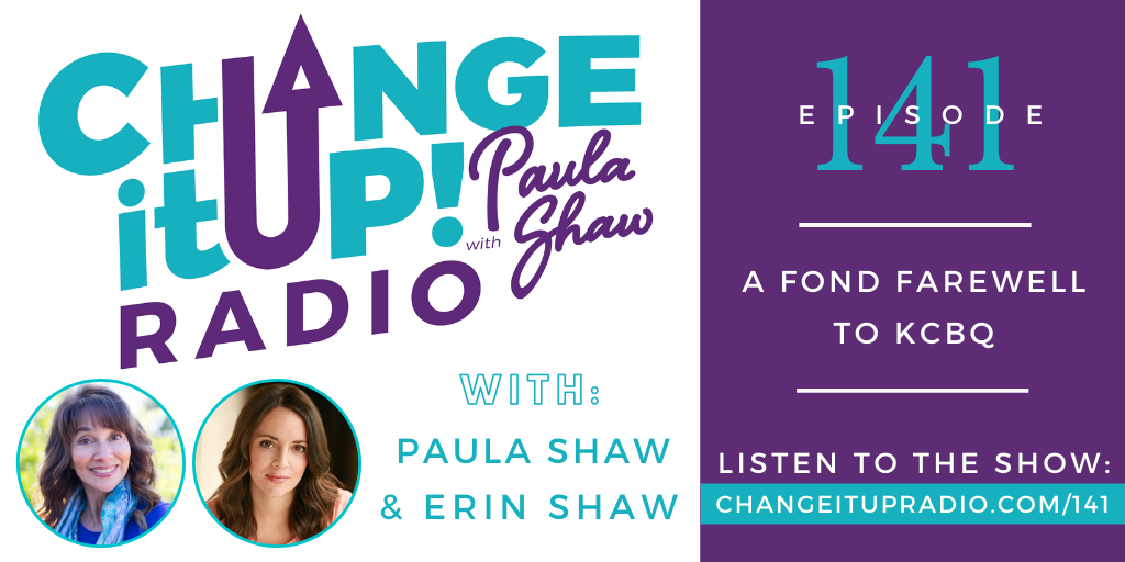 Change It Up Radio with Paula Shaw - Episode 141: A Fond Farewell to KCBQ with Paula Shaw and Erin Shaw