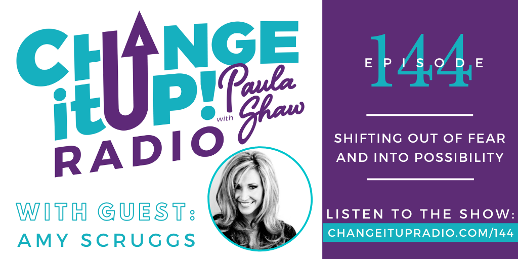 Change It Up Radio with Paula Shaw - Episode 144: Shifting Out of Fear and Into Possibility with Amy Scruggs